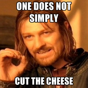http://cf.chucklesnetwork.com/items/5/6/6/9/2/original/one-does-not-simply-cut-the-cheese.jpg